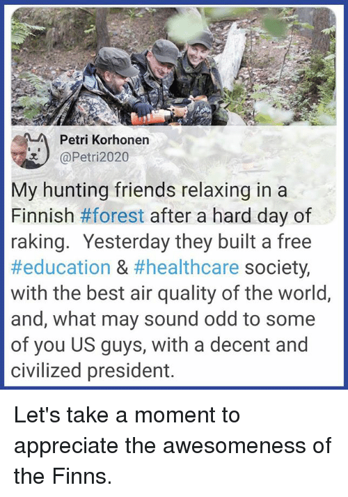 Awesomeness: Petri Korhonen  @Petri2020  My hunting friends relaxing in a  Finnish #forest after a hard day of  raking. Yesterday they built a free  #education & #healthcare society,  with the best air quality of the world,  and, what may sound odd to some  of you US guys, with a decent and  civilized president. Let's take a moment to appreciate the awesomeness of the Finns.