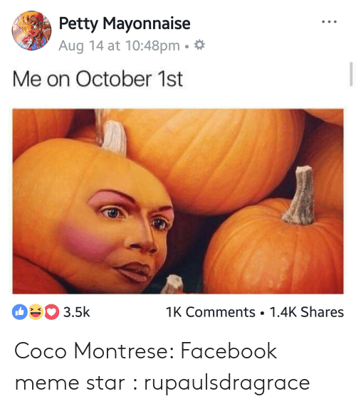 Coco Montrese: Petty Mayonnaise  Aug 14 at 10:48pm .  Me on October 1st  03.5k  1K Comments 1.4K Shares Coco Montrese: Facebook meme star : rupaulsdragrace