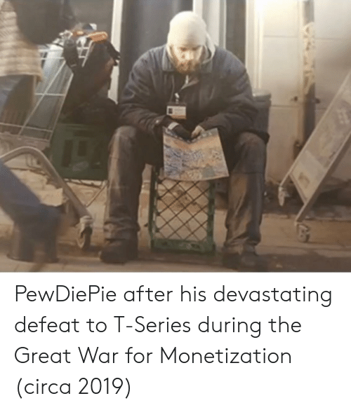 War, Series, and Circa: PewDiePie after his devastating defeat to T-Series during the Great War for Monetization (circa 2019)