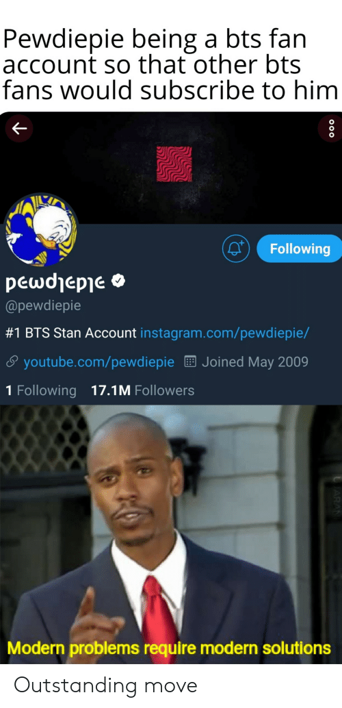 Instagram, Stan, and youtube.com: Pewdiepie being a bts fan  account so that other bts  fans would subscribe to him  Following  @pewdiepie  #1 BTS Stan Account instagram.com/pewdiepe/  S youtube.com/pewdiepieE Joined May 2009  1 Following 17.1M Followers  Modern problems require modern solutions Outstanding move