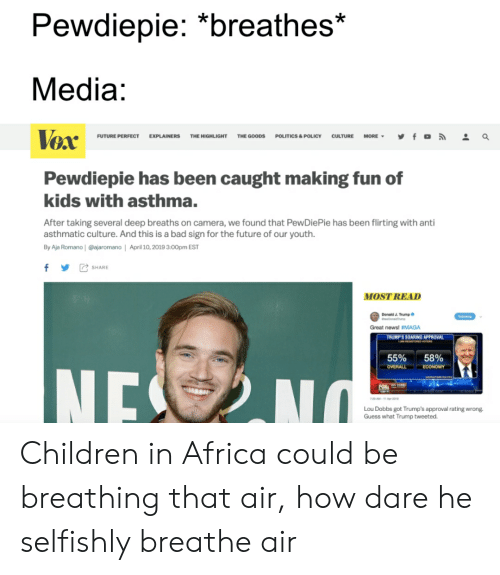 """Africa, Bad, and Children: Pewdiepie: """"breathes*  Media:  Vox  FUTURE PERFECT EXPLAINERS THE HIGHLIGHT THE GOODS POLITICS & POLICY CULTURE MORE, y f 。  a  Pewdiepie has been caught making fun of  kids with asthma.  After taking several deep breaths on camera, we found that PewDiePie has been flirting with anti  asthmatic culture. And this is a bad sign for the future of our youth.  By Aja Romano 