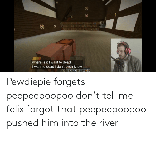 river: Pewdiepie forgets peepeepoopoo don't tell me felix forgot that peepeepoopoo pushed him into the river