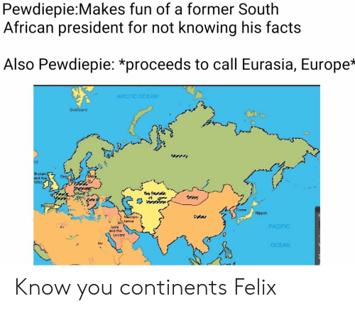 svalbard: Pewdiepie:Makes fun of a former South  African president for not knowing his facts  Also Pewdiepie: *proceeds to call Eurasia, Europe*  ARCTIC OCEAN  Svalbard  nd  Brytain  nd the  Banly  Denr3  SHuri  Elen  A  Potugal  CCarea  Nippon  po  twmiy  an  PACIFIC  and the  Levant  tic  OCEAN Know you continents Felix