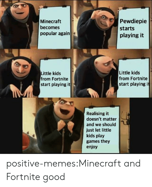 Memes, Minecraft, and Tumblr: Pewdiepie  Minecraft  becomes  starts  popular again  playing it  Little kids  from Fortnite  start playing it  Little kids  from Fortnite  start playing it  Realising it  doesn't matter  and we should  just let little  kids play  games they  enjoy positive-memes:Minecraft and Fortnite good