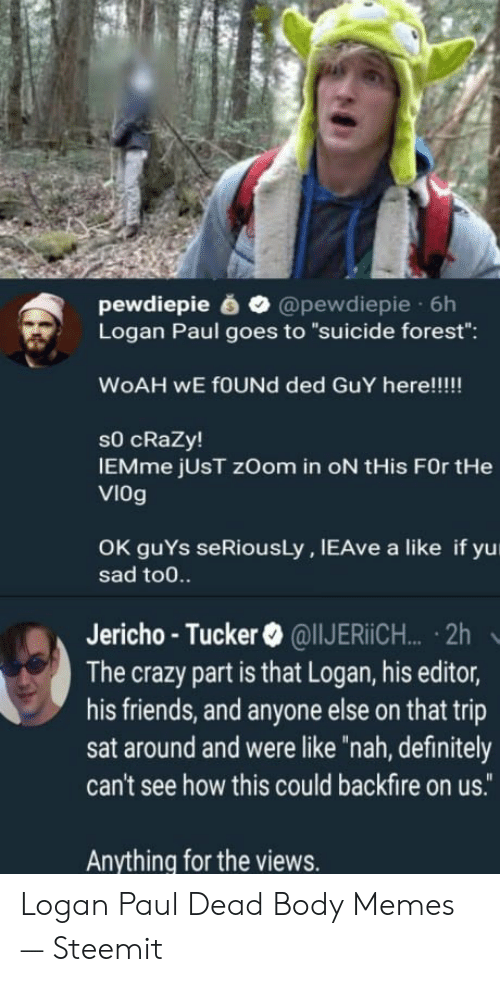 """Body Memes: pewdiepie @pewdiepie 6h  Logan Paul goes to """"suicide forest"""":  sO cRaZy!  IEMme jUsT zOom in oN tHis FOr tHe  VIOg  OK guYs seRiousLy, IEAve a like if yu  sad to0.  Jericho - Tucker  @ @IIJERiCH.. . 2h  The crazy part is that Logan, his editor,  his friends, and anyone else on that trip  sat around and were like """"nah, definitely  can't see how this could backfire on us.  Anything for the views. Logan Paul Dead Body Memes — Steemit"""