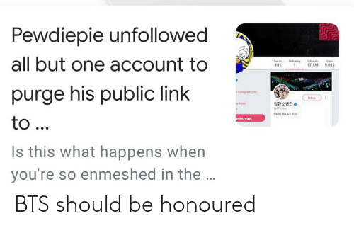 Link, Bts, and One: Pewdiepie unfollowed  all but one account to  purge his public link  101  7.1M 9,015  방탄 소년단。  Is this what happens when  you're so enmeshed in the BTS should be honoured