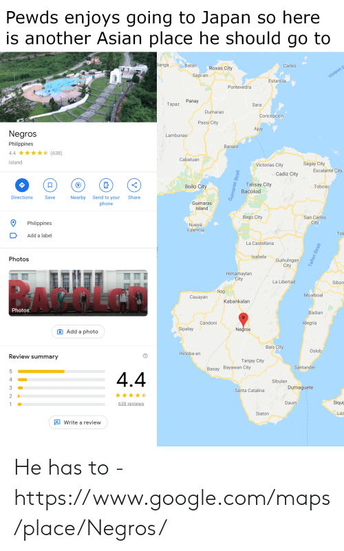 Asian, Google, and Phone: Pewds enjoys going to Japan so here  is another Asian place he should go to  anga  Batan  Carles  Roxas City  Sapi-an  Estancia  Pontevedra  Panay  Tapaz  Sara  Dumarad  Concepcion  Passi City  Ajuy  Negros  Philippines  4.4(638)  Island  Lambunao  Banate  Cabatuarn  Sagay City  Victorias City  Escalante City  Cadiz City  o Talisay City  Bacolod  loilo City  Toboso  Directions  Nearby Send to your Share  phone  Save  Guimaras  Island  Bago City  San Carlos  City  Philippines  Nueva  Valencia  DAdd a label  Tol  La Castellana  Isabela  Photos  Guihulngan  City  Himamaylan  City  La Libertad  Sibon  log  Moalboal  Cauayan  Kabankalan  Photos  Badian  Candoni  Alegría  Sipalay  Negros  O Add a photo  Bais City  Oslob  Hinoba-an  Review summary  Tanjay City  Santander  Basay Bayawan City  Sibulan  Dumaguete  Santa Catalina  2  Siqui  Dauin  lew  Laz  Siaton  Write a review He has to - https://www.google.com/maps/place/Negros/