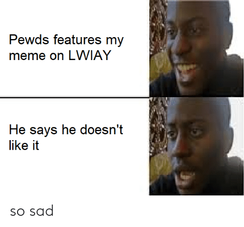 Meme, Sad, and Like: Pewds features my  meme on LWIAY  He says he doesn't  like it so sad