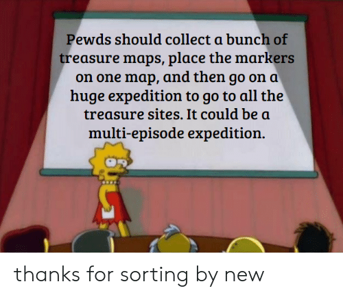 Maps, All The, and Sites: Pewds should collect a bunch of  treasure maps, place the markers  on one map, and then go on a  huge expedition to go to all the  treasure sites. It could be a  multi-episode expedition. thanks for sorting by new
