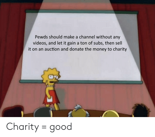 Money, Videos, and Good: Pewds should make a channel without any  videos, and let it gain a ton of subs, then sell  it on an auction and donate the money to charity Charity = good