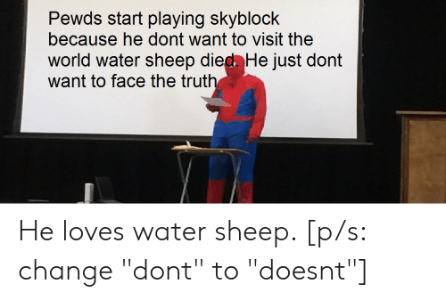 "Water, World, and Change: Pewds start playing skyblock  because he dont want to visit the  world water sheep died He just dont  want to face the truth He loves water sheep. [p/s: change ""dont"" to ""doesnt""]"