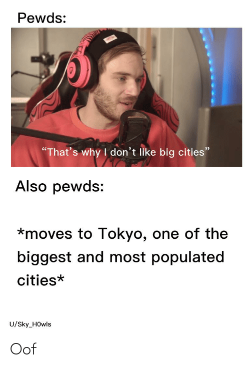 """Populated: Pewds:  """"That's why I don't like big cities""""  Also pewds:  *moves to Tokyo, one of the  biggest and most populated  cities*  U/Sky_H0wls Oof"""