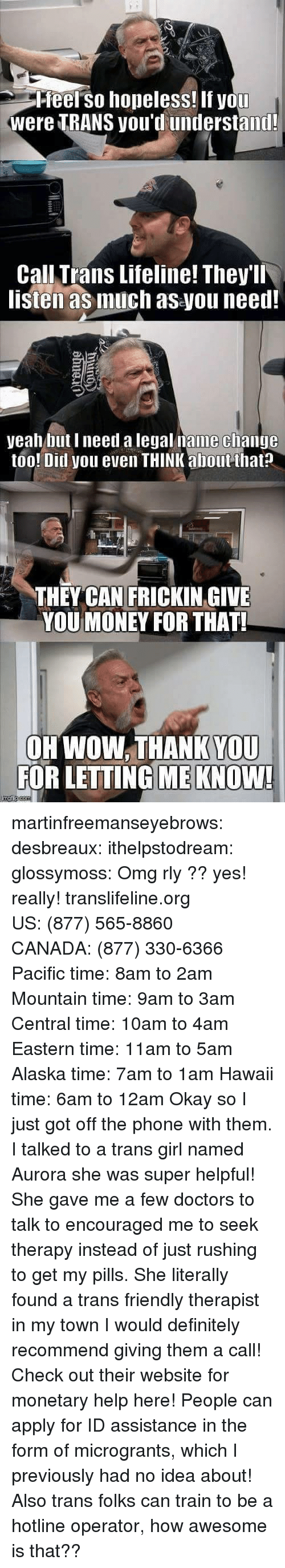 Definitely, Money, and Omg: Pfeel so hopeless! If you  were TRANS you'd understand!  Call Trans Lifeline! They'll  listen as much as you need!  yeah but I need a legal name clhange  too! Ditl you even THINK about that?  THEY CAN FRICKIN GIVE  YOU MONEY FOR THAT!  OH WOW. THANK YOU  FOR LETTING ME KNOW! martinfreemanseyebrows: desbreaux:  ithelpstodream:  glossymoss:  Omg rly ??  yes! really! translifeline.org US: (877) 565-8860 CANADA: (877) 330-6366 Pacific time: 8am to 2am Mountain time: 9am to 3am Central time: 10am to 4am Eastern time: 11am to 5am Alaska time: 7am to 1am Hawaii time: 6am to 12am   Okay so I just got off the phone with them. I talked to a trans girl named Aurora  she was super helpful! She gave me a few doctors to talk to  encouraged me to seek therapy instead of just rushing to get my pills. She literally found a trans friendly therapist in my town  I would definitely recommend giving them a call!   Check out their website for monetary help here! People can apply for ID assistance in the form of microgrants, which I previously had no idea about! Also trans folks can train to be a hotline operator, how awesome is that??
