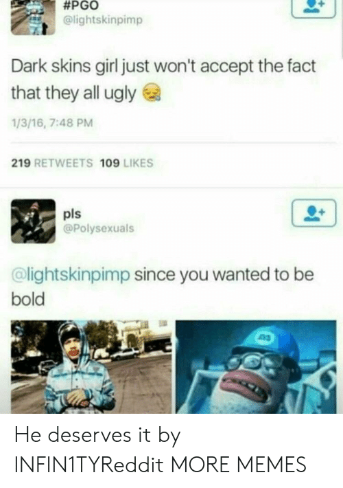 Dank, Memes, and Target:  #PGO  @lightskinpimp  Dark skins girl just won't accept the fact  that they all ugly  1/3/16, 7:48 PM  219 RETWEETS 109 LIKES  pls  @Polysexuals  @lightskinpimp since you wanted to be  bold He deserves it by INFIN1TYReddit MORE MEMES