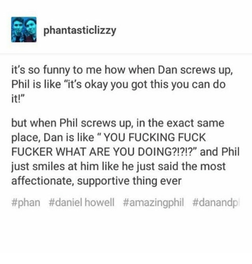 """Fucking Fuck: phantasticlizzy  it's so funny to me how when Dan screws up,  Phil is like """"it's okay you got this you can do  it!""""  but when Phil screws up, in the exact same  place, Dan is like"""" YOU FUCKING FUCK  FUCKER WHAT ARE YOU DOING?!?!?"""" and Phil  just smiles at him like he just said the most  affectionate, supportive thing ever  #phan #daniel howell"""