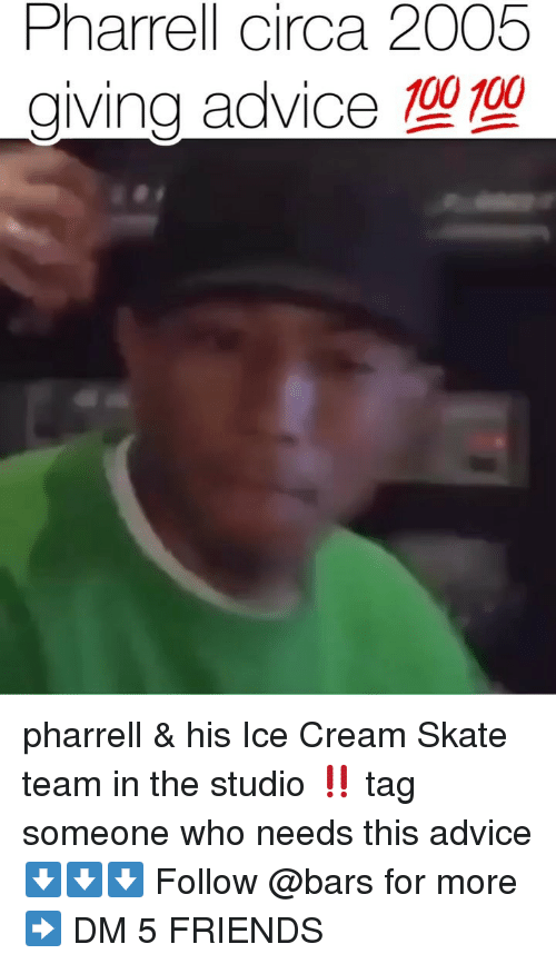 100 100: Pharrell circa 2005  giving advice 100 100 pharrell & his Ice Cream Skate team in the studio ‼️ tag someone who needs this advice ⬇️⬇️⬇️ Follow @bars for more ➡️ DM 5 FRIENDS