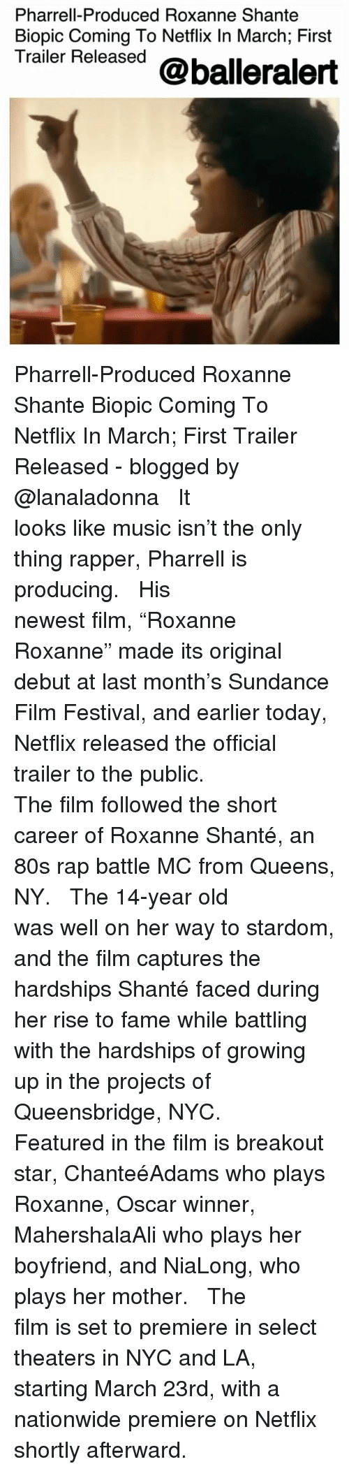 """breakout: Pharrell-Produced Roxanne Shante  Biopic Coming To Netflix In March; First  Trailer Released @balleralert Pharrell-Produced Roxanne Shante Biopic Coming To Netflix In March; First Trailer Released - blogged by @lanaladonna ⠀⠀⠀⠀⠀⠀⠀ ⠀⠀⠀⠀⠀⠀⠀ It looks like music isn't the only thing rapper, Pharrell is producing. ⠀⠀⠀⠀⠀⠀⠀ ⠀⠀⠀⠀⠀⠀⠀ His newest film, """"Roxanne Roxanne"""" made its original debut at last month's Sundance Film Festival, and earlier today, Netflix released the official trailer to the public. ⠀⠀⠀⠀⠀⠀⠀ ⠀⠀⠀⠀⠀⠀⠀ The film followed the short career of Roxanne Shanté, an 80s rap battle MC from Queens, NY. ⠀⠀⠀⠀⠀⠀⠀ ⠀⠀⠀⠀⠀⠀⠀ The 14-year old was well on her way to stardom, and the film captures the hardships Shanté faced during her rise to fame while battling with the hardships of growing up in the projects of Queensbridge, NYC. ⠀⠀⠀⠀⠀⠀⠀ ⠀⠀⠀⠀⠀⠀⠀ Featured in the film is breakout star, ChanteéAdams who plays Roxanne, Oscar winner, MahershalaAli who plays her boyfriend, and NiaLong, who plays her mother. ⠀⠀⠀⠀⠀⠀⠀ ⠀⠀⠀⠀⠀⠀⠀ The film is set to premiere in select theaters in NYC and LA, starting March 23rd, with a nationwide premiere on Netflix shortly afterward."""