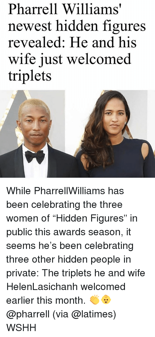 """Pharrell Williams: Pharrell Williams'  newest hidden figures  revealed: He and his  wife just welcomed  triplets While PharrellWilliams has been celebrating the three women of """"Hidden Figures"""" in public this awards season, it seems he's been celebrating three other hidden people in private: The triplets he and wife HelenLasichanh welcomed earlier this month. 👏👶 @pharrell (via @latimes) WSHH"""