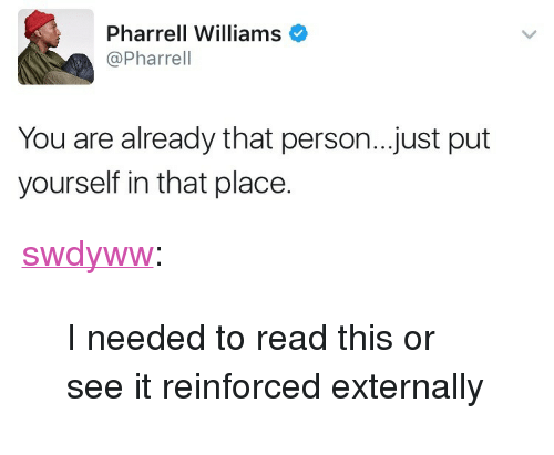 """Pharrell Williams: Pharrell Williams  @Pharrel  You are already that person..just put  yourself in that place. <p><a href=""""https://swdyww.tumblr.com/post/165099338690/i-needed-to-read-this-or-see-it-reinforced"""" class=""""tumblr_blog"""">swdyww</a>:</p>  <blockquote><p>I needed to read this or see it reinforced externally </p></blockquote>"""