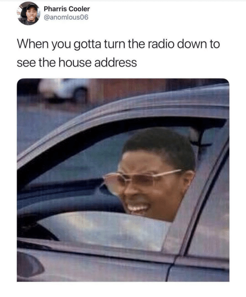 Radio, House, and Dank Memes: Pharris Cooler  @anomlous06  When you gotta turn the radio down to  see the house address