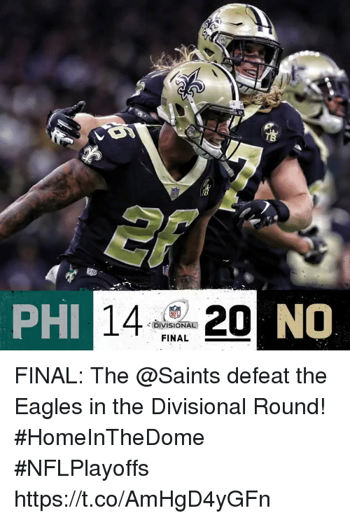 Philadelphia Eagles, Memes, and New Orleans Saints: PHI  NO  DIVISIONAL  FINAL FINAL: The @Saints defeat the Eagles in the Divisional Round! #HomeInTheDome #NFLPlayoffs https://t.co/AmHgD4yGFn