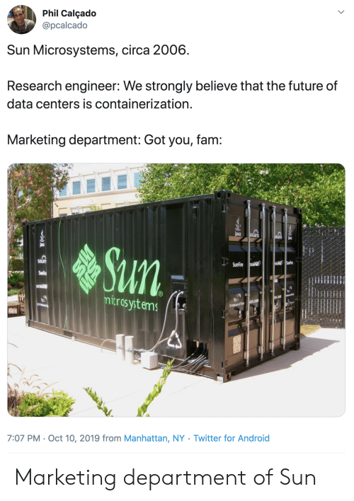 Phil: Phil Calçado  @pcalcado  Sun Microsystems, circa 2006  Research engineer: We strongly believe that the future of  data centers is containerization.  Marketing department: Got you, fam:  ava  SOLaris  SOlanis  ava  Sun  SOLan  USPHIR SunFire  SunFire RASPANR  SunFire  ULTRSP  mitros ystems  EGETE  u.com  sun.com  STORAGE  STORAGETEK  7:07 PM Oct 10, 2019 from Manhattan, NY . Twitter for And roid Marketing department of Sun