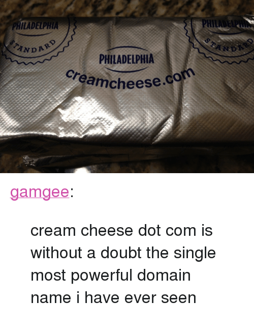 """cream cheese: PHIL  ILADELPH  TAND  PHILADELPHIA  Cheese.com <p><a href=""""http://gamgee.tumblr.com/post/168067705384/cream-cheese-dot-com-is-without-a-doubt-the-single"""" class=""""tumblr_blog"""">gamgee</a>:</p> <blockquote><p>cream cheese dot com is without a doubt the single most powerful domain name i have ever seen</p></blockquote>"""