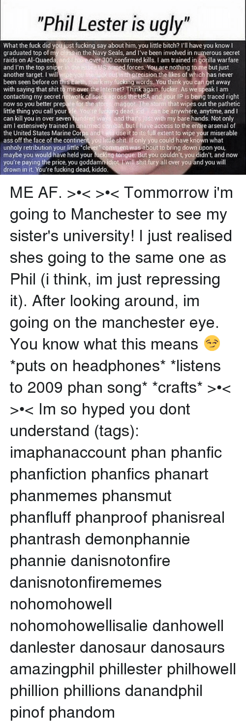 """Patheticness: """"Phil Lester is ugly""""  What the fuck did you iust fucking say about him, you little bitch? l'll have you know  graduated top of m  Al-Quaeda  an  in the Navy Seals, and I've been involved in numerous secret  over 300 confirmed kills. I am trained in gorilla warfare  Sarmed forces. You are nothing to me but just  and I'm the top snip  another target. I will  ith precision the likes of which has never  k my fucking words. You think you can get away  been seen before on this Earu  with saying that shit to me over the internet? Think again.fucker. As we speak I am  contacting my secret network of spies across the USA and your IP is being traced right  for the sto  maggot The storm that wipes out the pathetic  now so you better prep  Cog  g dead kid an be anywhere, anytime, and I  little thing you call your  and that just with my bare hands. Not only  can kill you in over seven  abat, but I have access to the entire arsenal of  am l extensively trained in an  as red  the United States Marine Corps and  use it to its full extent to wipe your miserable  ass off the face of the continent, you little shit if only you could have known what  unholy retribution your little clever comment was about to bring down upon you,  maybe you would have held your fucking tongue But you couldn't, you didn't, and now  you're paying the price, you goddamn idiot will shit fury all over you and you will  drown in it. You're fucking dead, kiddo. ME AF. >•< >•< Tommorrow i'm going to Manchester to see my sister's university! I just realised shes going to the same one as Phil (i think, im just repressing it). After looking around, im going on the manchester eye. You know what this means 😏 *puts on headphones* *listens to 2009 phan song* *crafts* >•< >•< Im so hyped you dont understand (tags): imaphanaccount phan phanfic phanfiction phanfics phanart phanmemes phansmut phanfluff phanproof phanisreal phantrash demonphannie phannie danisnotonfire danisnotonfirememes nohomohowell nohomoh"""