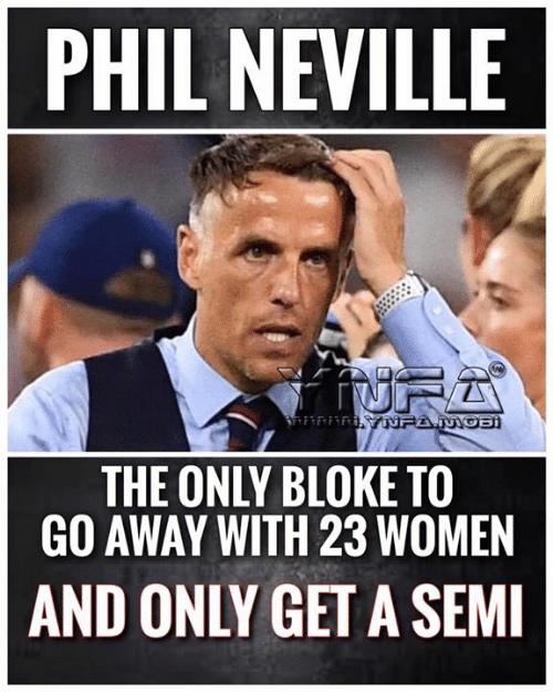 Memes, Women, and 🤖: PHIL NEVILLE  fiurA  R YNFA.MOB  THE ONLY BLOKE TO  GO AWAY WITH 23 WOMEN  AND ONLY GET A SEMI