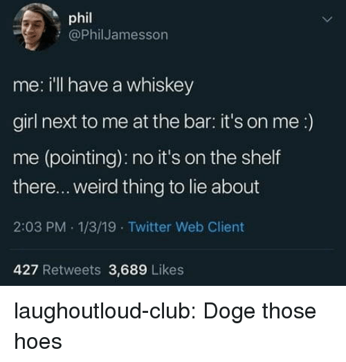 Doge: phil  @PhilJamesson  me: ill have a whiskey  girl next to me at the bar: it's on me:)  me (pointing): no it's on the shelf  there... weird thing to lie about  2:03 PM 1/3/19 Twitter Web Client  427 Retweets 3,689 Likes laughoutloud-club:  Doge those hoes