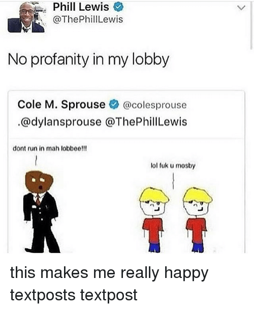 Fuk U: Phil  Phill Lewis  @ThePhillLewis  Lewis  No profanity in my lobby  Cole M. Sprouse辛@colesprouse  .@dylansprouse @ThePhillLewis  dont run in mah lobboe!!!  lol fuk u mosby this makes me really happy textposts textpost