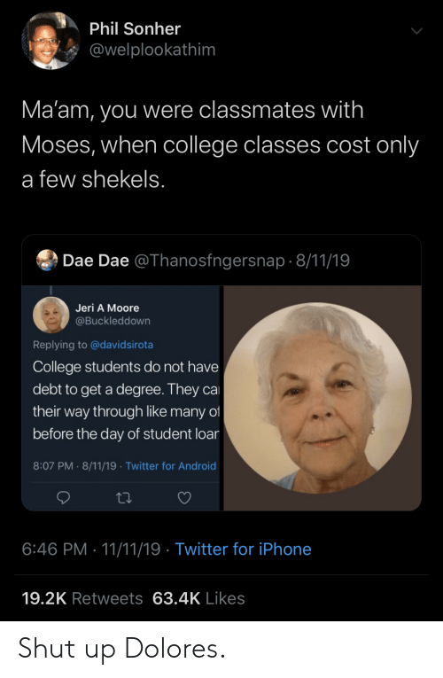 Phil: Phil Sonher  @welplookathim  Ma'am, you were classmates with  Moses, when college classes cost only  a few shekels.  Dae Dae @Thanosfngersnap 8/11/19  Jeri A Moore  @Buckleddown  Replying to @davidsirota  College students do not have  debt to get a degree. They ca  their way through like many of  before the day of student loar  8:07 PM 8/11/19 Twitter for Android  .  6:46 PM 11/11/19 Twitter for iPhone  19.2K Retweets 63.4K Likes Shut up Dolores.