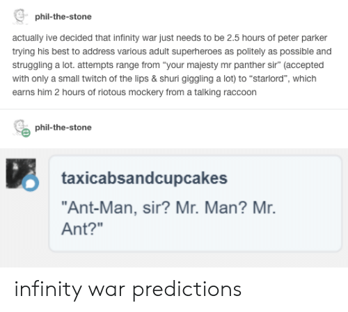 """Twitch, Best, and Infinity: phil-the-stone  actually ive decided that infinity war just needs to be 2.5 hours of peter parker  trying his best to address various adult superheroes as politely as possible and  struggling a lot. attempts range from """"your majesty mr panther sir"""" (accepted  with only a small twitch of the lips & shuri giggling a lot) to """"starlord"""", which  earns him 2 hours of riotous mockery from a talking raccoon  phil-the-stone  O taxicabsandcupcakes  """"Ant-Man, sir? Mr. Man? Mr.  Ant?"""" infinity war predictions"""