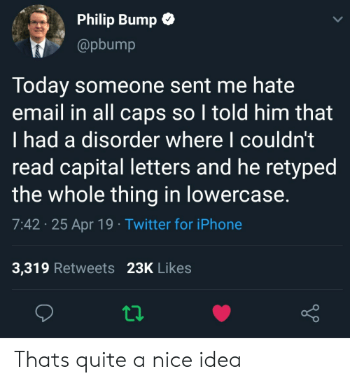 Iphone, Twitter, and Capital: Philip Bump C  @pbump  Today someone sent me hate  email in all caps so I told him that  I had a disorder where I couldn't  read capital letters and he retyped  the whole thing in lowercase.  7:42 25 Apr 19 Twitter for iPhone  3,319 Retweets 23K Likes Thats quite a nice idea