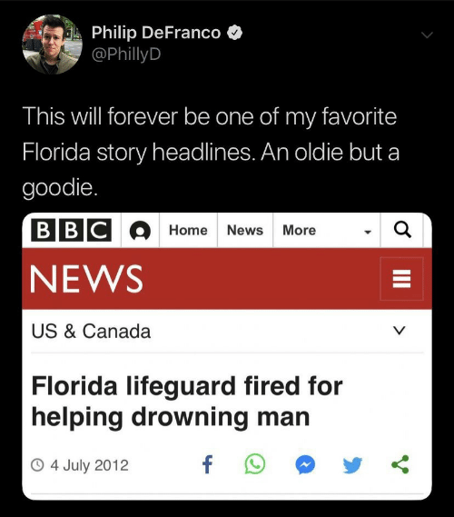 Philip: Philip DeFranco  @PhillyD  This will forever be one of my favorite  Florida story headlines. An oldie but a  goodie.  BBCOHome News More  a  NEWS  US & Canada  V  Florida lifeguard fired for  helping drowning man  f  O4 July 2012  II
