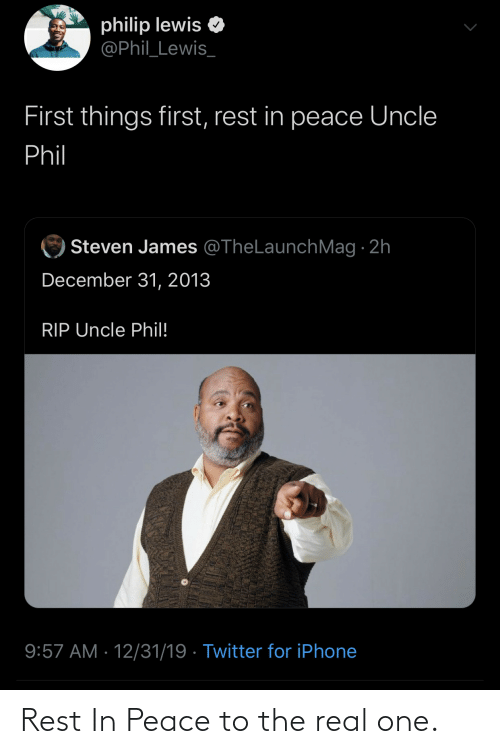 Phil: philip lewis  @Phil_Lewis_  First things first, rest in peace Uncle  Phil  Steven James @TheLaunchMag · 2h  December 31, 2013  RIP Uncle Phil!  9:57 AM · 12/31/19 · Twitter for iPhone Rest In Peace to the real one.