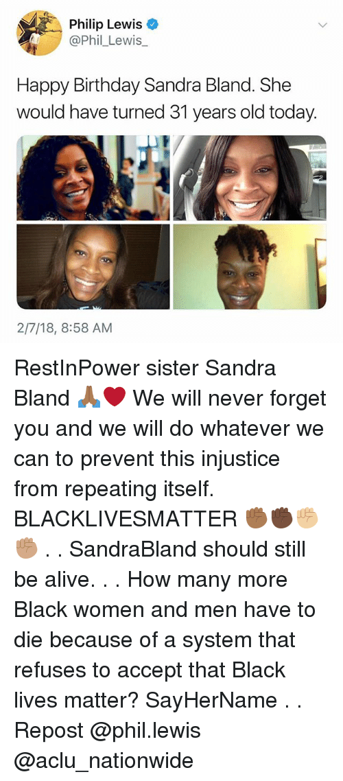 Aclu: Philip Lewis  @Phil_Lewis  Happy Birthday Sandra Bland. She  would have turned 31 years old today.  2/7/18, 8:58 AM RestInPower sister Sandra Bland 🙏🏾❤️ We will never forget you and we will do whatever we can to prevent this injustice from repeating itself. BLACKLIVESMATTER ✊🏾✊🏿✊🏼✊🏽 . . SandraBland should still be alive. . . How many more Black women and men have to die because of a system that refuses to accept that Black lives matter? SayHerName . . Repost @phil.lewis @aclu_nationwide