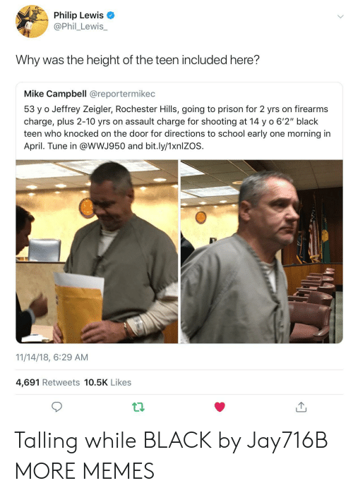 """The Height Of: Philip Lewis  @Phil_Lewis_  Why was the height of the teen included here?  Mike Campbell @reportermikec  53 y o Jeffrey Zeigler, Rochester Hills, going to prison for 2 yrs on firearms  charge, plus 2-10 yrs on assault charge for shooting at 14 y o 6'2"""" black  teen who knocked on the door for directions to school early one morning in  April. Tune in @wWJ950 and bit.ly/1xnlZOS.  11/14/18, 6:29 AM  4,691 Retweets 10.5K Likes Talling while BLACK by Jay716B MORE MEMES"""