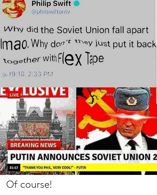 """Putin: Philip Swift  @philswiftontv  Why did the Soviet Union fall apart  Imao. Why don they just put it back  together with FleX Tape  5, 19.18. 2:33 PM  LUSIVE  ELW  brea  the communist brotherhood  BREAKING NEWS  PUTIN ANNOUNCES SOVIET UNION  21:17 THANK YOU PHIL, VERY COOLI""""-PUTIN Of course!"""