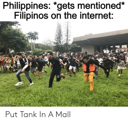 Internet, Philippines, and Dank Memes: Philippines: *gets mentioned*  Filipinos on the internet:  imgflip.com Put Tank In A Mall