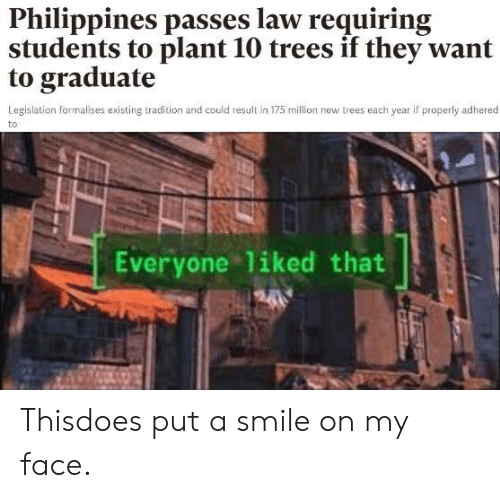 Philippines, Smile, and Trees: Philippines passes law requiring  students to plant 10 trees if they want  to graduate  Legislation formalises existing tradition and could result in 175 million new trees each year if properly adhered  to  Everyone liked that Thisdoes put a smile on my face.