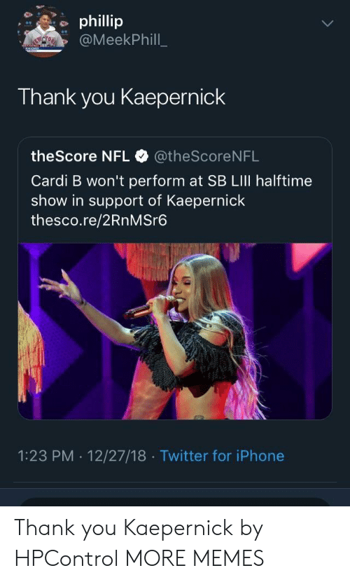 Dank, Iphone, and Memes: phillip  @MeekPhill  Thank you Kaepernick  theScore NFL @theScore NFL  Cardi B won't perform at SB LIlI halftime  show in support of Kaepernick  thesco.re/2RnMSre6  1:23 PM . 12/27/18 Twitter for iPhone Thank you Kaepernick by HPControl MORE MEMES