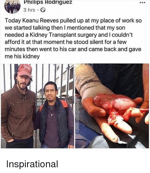 Work, Today, and Dank Memes: Phillips Rodriguez  3 hrs.  Today Keanu Reeves pulled up at my place of work so  we started talking then I mentioned that my son  needed a Kidney Transplant surgery and I couldn't  afford it at that moment he stood silent for a few  minutes then went to his car and came back and gave  me his kidney  OD Inspirational