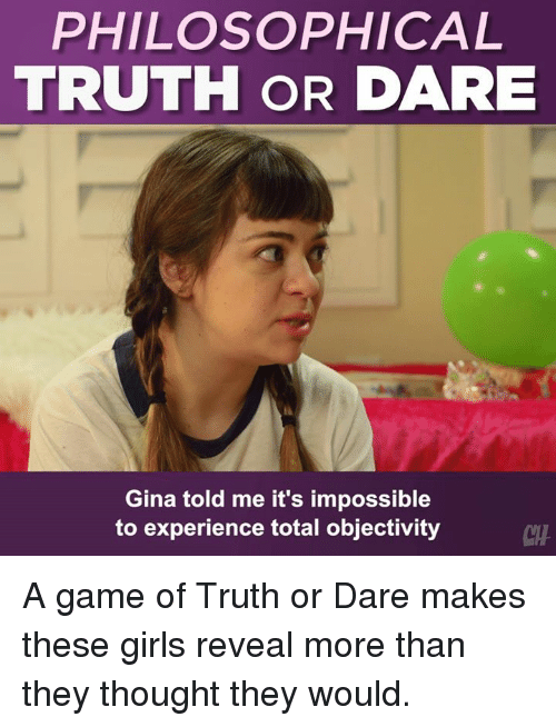 Philosophical: PHILOSOPHICAL  TRUTH OR DARE  Gina told me it's impossible  to experience total objectivity  CHA A game of Truth or Dare makes these girls reveal more than they thought they would.
