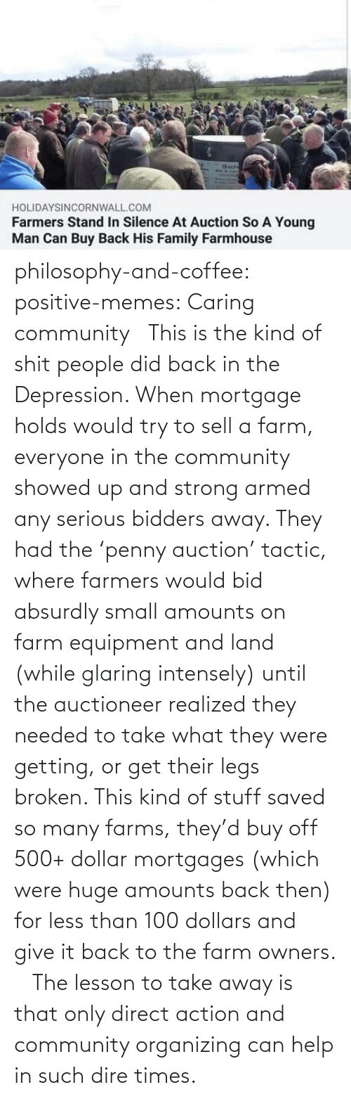 auction: philosophy-and-coffee: positive-memes: Caring community   This is the kind of shit people did back in the Depression. When mortgage holds would try to sell a farm, everyone in the community showed up and strong armed any serious bidders away. They had the 'penny auction' tactic, where farmers would bid absurdly small amounts on farm equipment and land (while glaring intensely) until the auctioneer realized they needed to take what they were getting, or get their legs broken. This kind of stuff saved so many farms, they'd buy off 500+ dollar mortgages (which were huge amounts back then) for less than 100 dollars and give it back to the farm owners.     The lesson to take away is that only direct action and community organizing can help in such dire times.