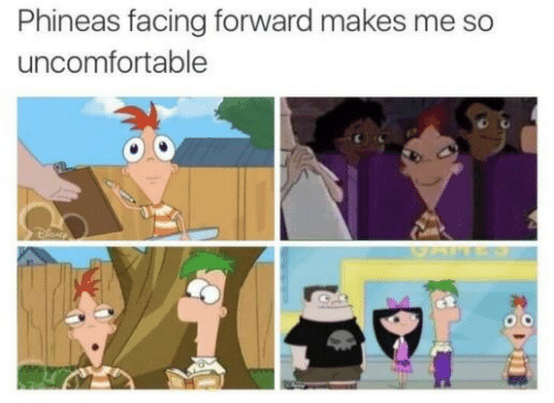 Uncomfortable,  Phineas, and Forward: Phineas facing forward makes me so  uncomfortable