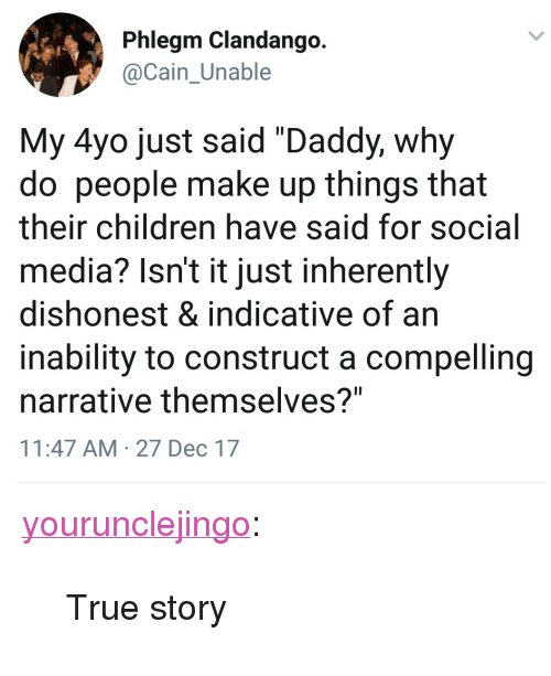"""Children, Social Media, and True: Phlegm Clandango  Cain Unable  My 4yo just said """"Daddy, why  do people make up things that  their children have said for social  media? Isn't it just inherently  dishonest & indicative of an  inability to construct a compelling  narrative themselves?""""  11:47 AM 27 Dec 17 <p><a href=""""http://yourunclejingo.tumblr.com/post/169079274379/true-story"""" class=""""tumblr_blog"""">yourunclejingo</a>:</p><blockquote><p>True story</p></blockquote>"""