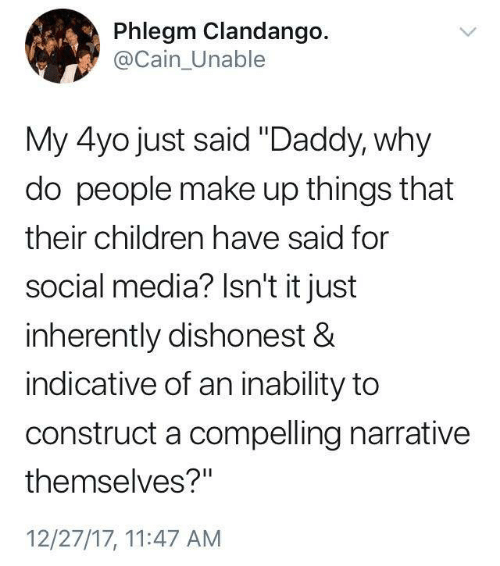 "Children, Social Media, and Media: Phlegm Clandango.  @Cain_Unable  My 4yo just said ""Daddy, why  do people make up things that  their children have said for  social media? Isn't it just  inherently dishonest &  indicative of an inability to  construct a compelling narrative  themselves?""  12/27/17, 11:47 AM"