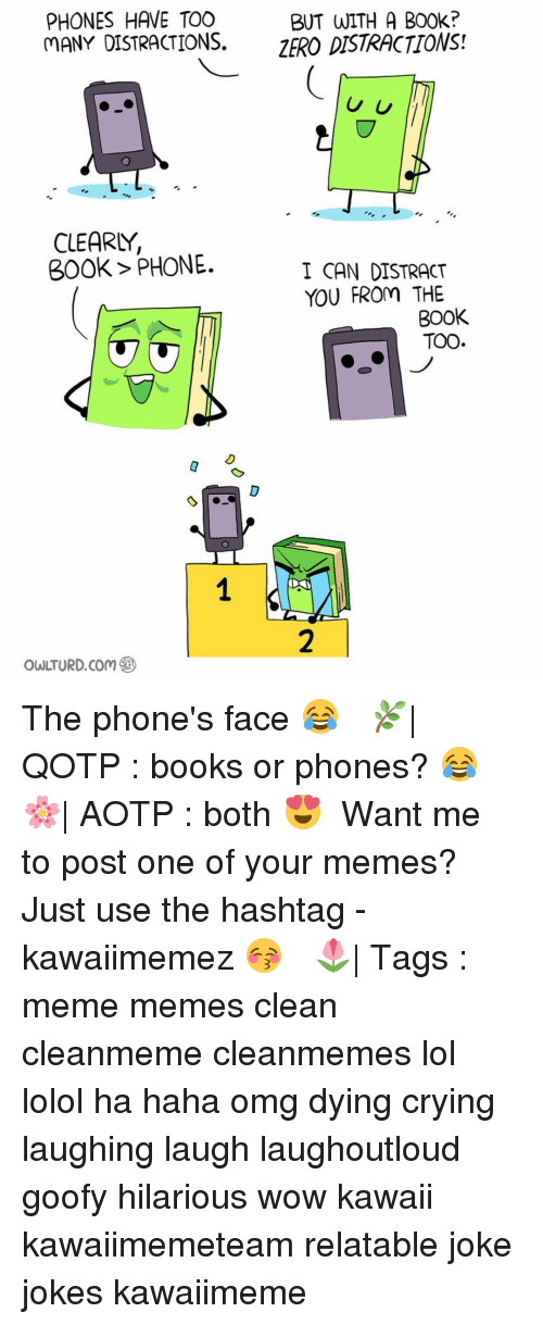 laughing. laugh: PHONES HAVE TOO  BUT WITH A B00k?  MANY DISTRACTIONS.  ZERO DISTRACTIONS!  U U  CLEARLY,  300k PHONE.  I CAN DISTRACT  YOU FROm THE  BOOK  TOO The phone's face 😂 ✿ 🌿| QOTP : books or phones? 😂 🌸| AOTP : both 😍 ✿ Want me to post one of your memes? Just use the hashtag -kawaiimemez 😚 ✿ 🌷| Tags : meme memes clean cleanmeme cleanmemes lol lolol ha haha omg dying crying laughing laugh laughoutloud goofy hilarious wow kawaii kawaiimemeteam relatable joke jokes kawaiimeme