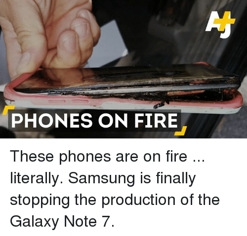 Galaxy Note 7: PHONES ON FIRE These phones are on fire ... literally. Samsung is finally stopping the production of the Galaxy Note 7.